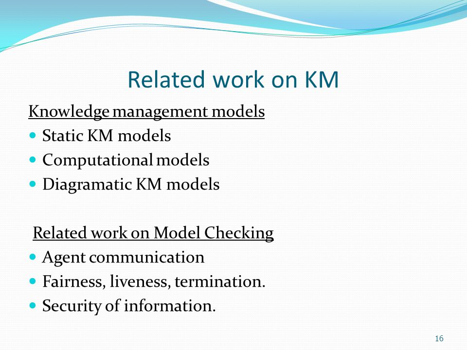 16 Related work on KM Knowledge management models Static KM models Computational models Diagramatic KM models Related work on Model Checking Agent communication Fairness, liveness, termination.