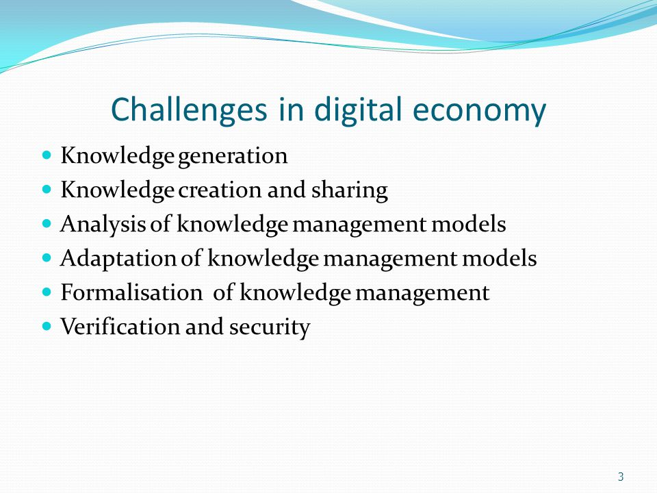 3 Challenges in digital economy Knowledge generation Knowledge creation and sharing Analysis of knowledge management models Adaptation of knowledge management models Formalisation of knowledge management Verification and security