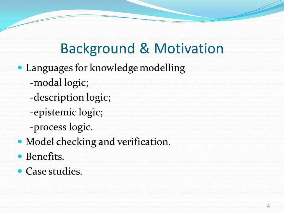 4 Background & Motivation Languages for knowledge modelling -modal logic; -description logic; -epistemic logic; -process logic.
