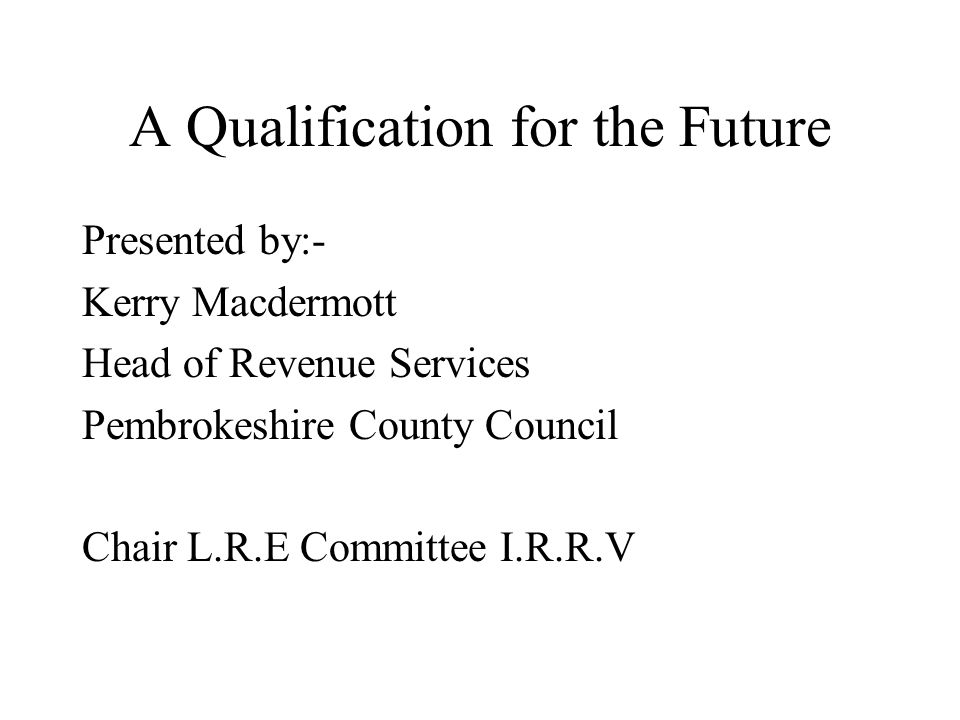 A Qualification for the Future Presented by:- Kerry Macdermott Head of Revenue Services Pembrokeshire County Council Chair L.R.E Committee I.R.R.V