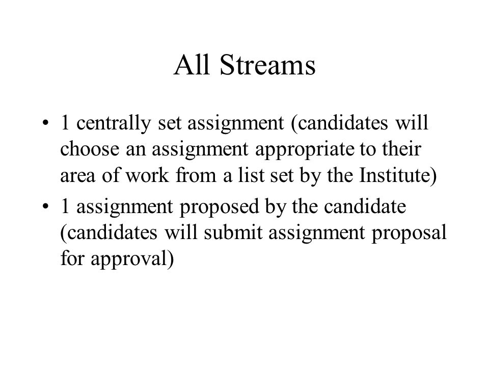 All Streams 1 centrally set assignment (candidates will choose an assignment appropriate to their area of work from a list set by the Institute) 1 assignment proposed by the candidate (candidates will submit assignment proposal for approval)