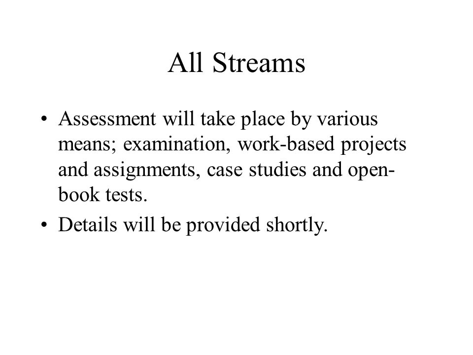 All Streams Assessment will take place by various means; examination, work-based projects and assignments, case studies and open- book tests.