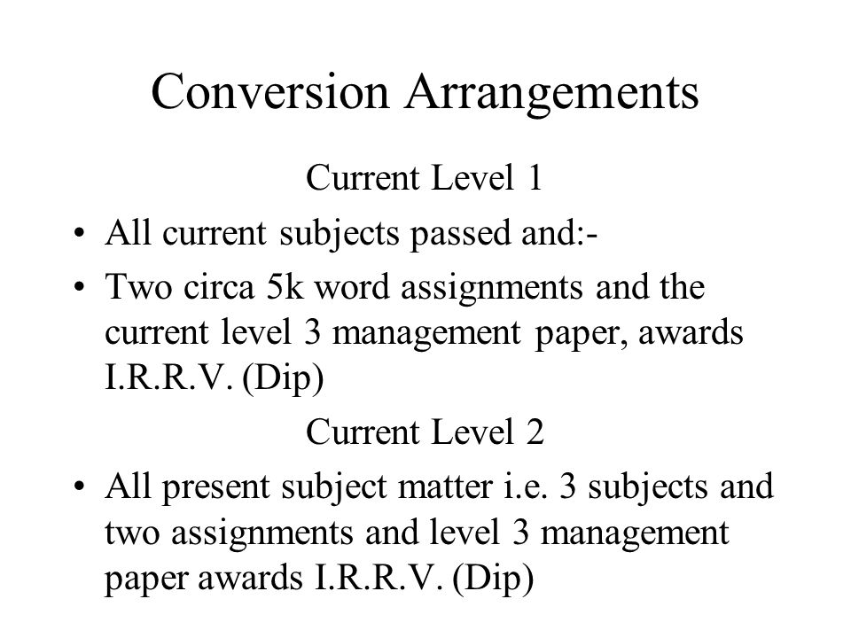 Conversion Arrangements Current Level 1 All current subjects passed and:- Two circa 5k word assignments and the current level 3 management paper, awards I.R.R.V.