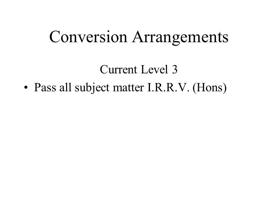 Conversion Arrangements Current Level 3 Pass all subject matter I.R.R.V. (Hons)