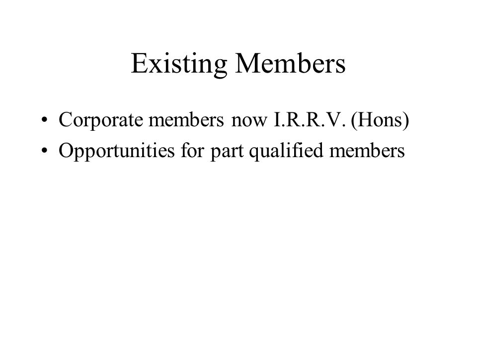 Existing Members Corporate members now I.R.R.V. (Hons) Opportunities for part qualified members