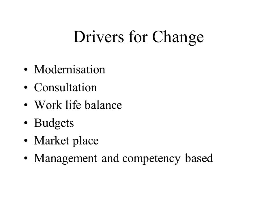 Drivers for Change Modernisation Consultation Work life balance Budgets Market place Management and competency based