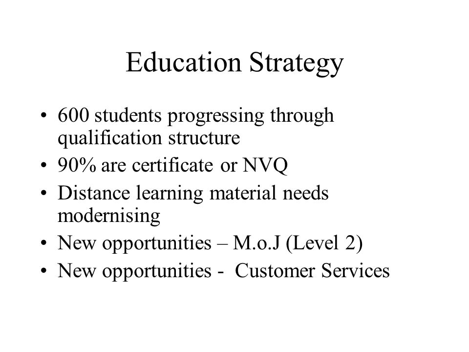 Education Strategy 600 students progressing through qualification structure 90% are certificate or NVQ Distance learning material needs modernising New opportunities – M.o.J (Level 2) New opportunities - Customer Services