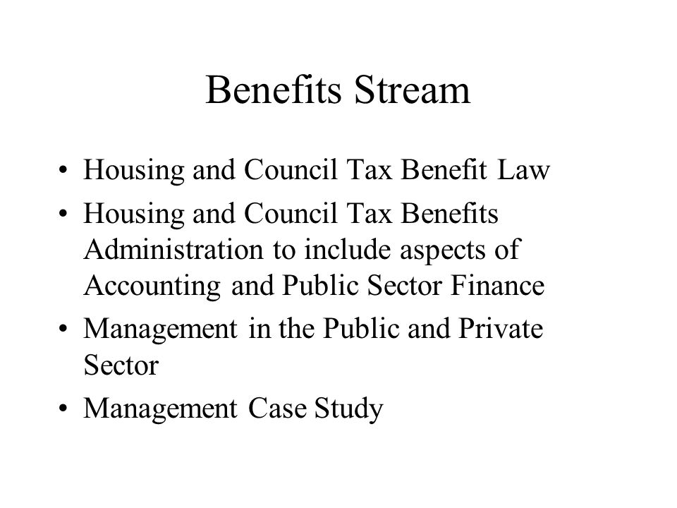 Benefits Stream Housing and Council Tax Benefit Law Housing and Council Tax Benefits Administration to include aspects of Accounting and Public Sector Finance Management in the Public and Private Sector Management Case Study