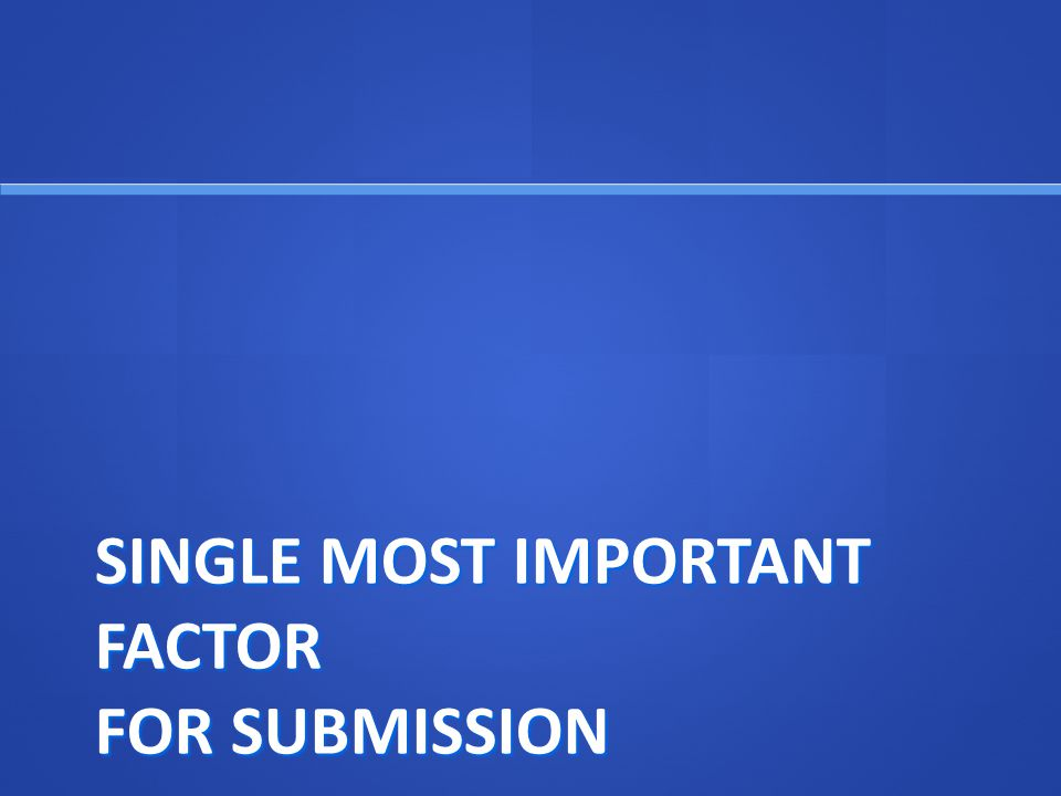 SINGLE MOST IMPORTANT FACTOR FOR SUBMISSION