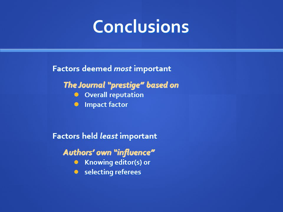 Conclusions Factors deemed most important The Journal prestige based on Overall reputation Overall reputation Impact factor Impact factor Factors held least important Authors' own influence Knowing editor(s) or Knowing editor(s) or selecting referees selecting referees