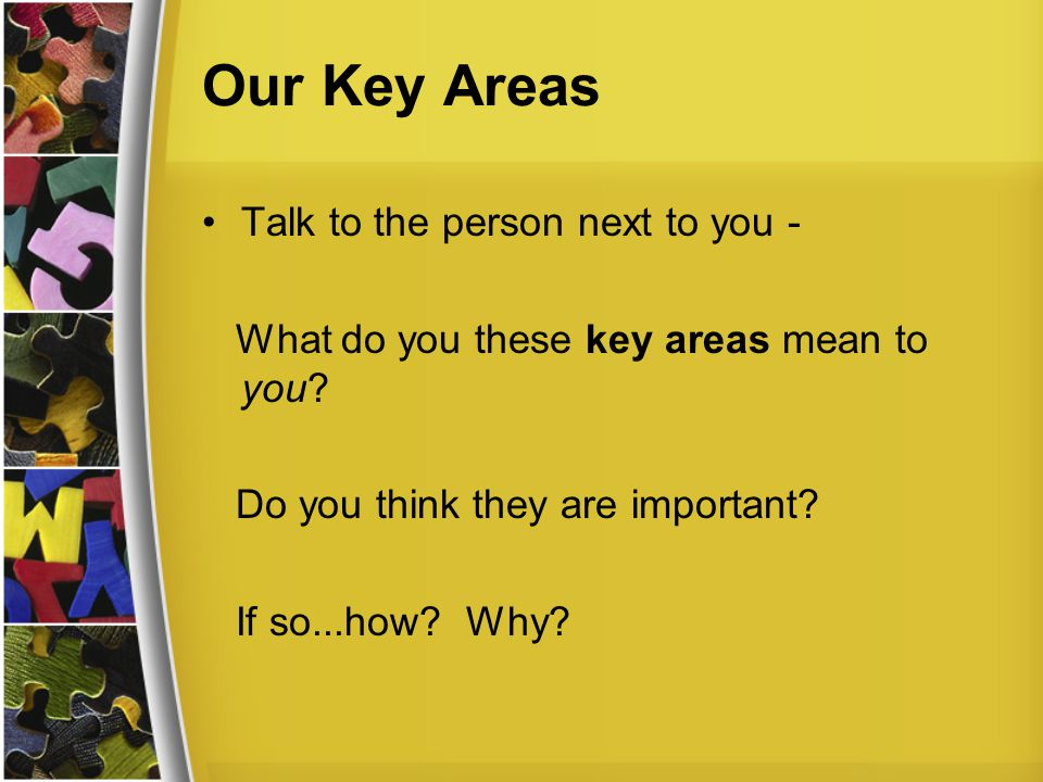 Our Key Areas Talk to the person next to you - What do you these key areas mean to you.