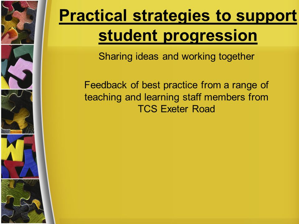 Practical strategies to support student progression Sharing ideas and working together Feedback of best practice from a range of teaching and learning staff members from TCS Exeter Road