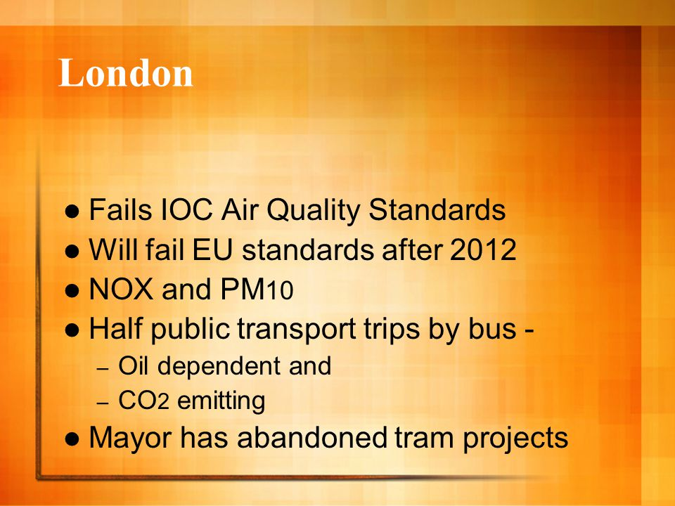 London Fails IOC Air Quality Standards Will fail EU standards after 2012 NOX and PM 10 Half public transport trips by bus - – Oil dependent and – CO 2 emitting Mayor has abandoned tram projects