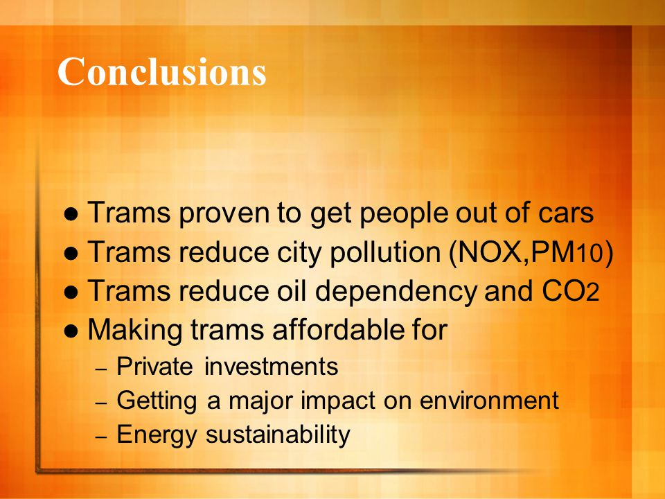 Conclusions Trams proven to get people out of cars Trams reduce city pollution (NOX,PM 10 ) Trams reduce oil dependency and CO 2 Making trams affordable for – Private investments – Getting a major impact on environment – Energy sustainability