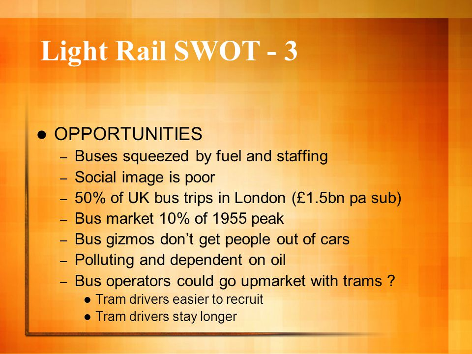 Light Rail SWOT - 3 OPPORTUNITIES – Buses squeezed by fuel and staffing – Social image is poor – 50% of UK bus trips in London (£1.5bn pa sub) – Bus market 10% of 1955 peak – Bus gizmos don't get people out of cars – Polluting and dependent on oil – Bus operators could go upmarket with trams .