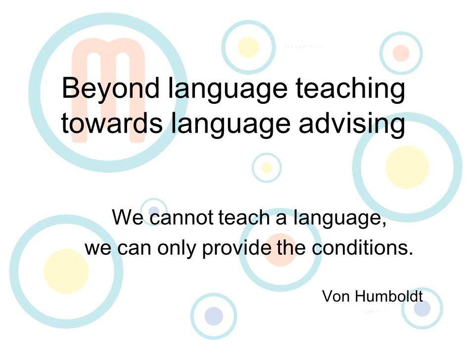 Beyond language teaching towards language advising We cannot teach a language, we can only provide the conditions.