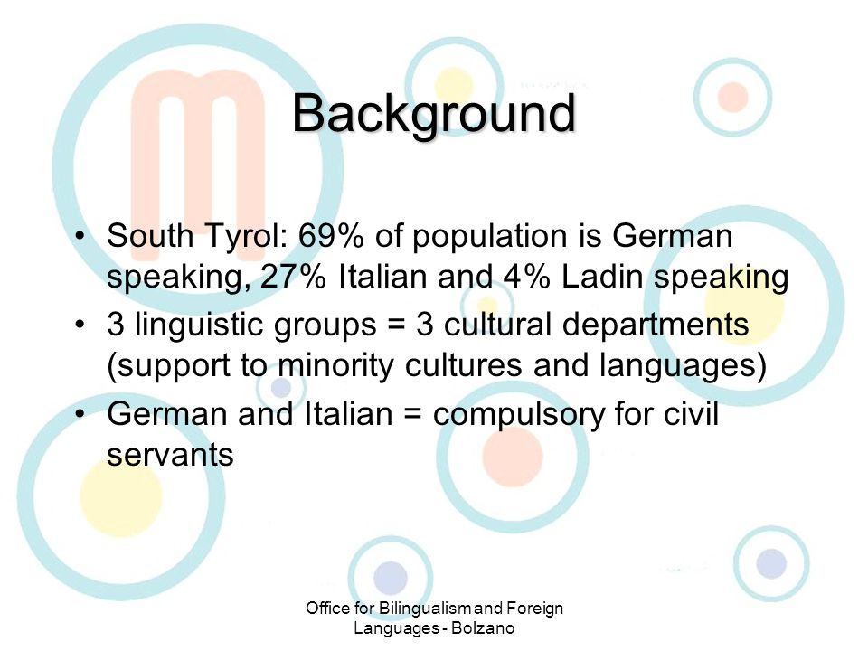 Office for Bilingualism and Foreign Languages - Bolzano Background South Tyrol: 69% of population is German speaking, 27% Italian and 4% Ladin speaking 3 linguistic groups = 3 cultural departments (support to minority cultures and languages) German and Italian = compulsory for civil servants