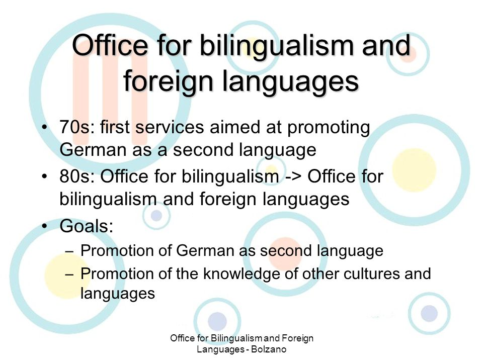 Office for Bilingualism and Foreign Languages - Bolzano Office for bilingualism and foreign languages 70s: first services aimed at promoting German as a second language 80s: Office for bilingualism -> Office for bilingualism and foreign languages Goals: –Promotion of German as second language –Promotion of the knowledge of other cultures and languages