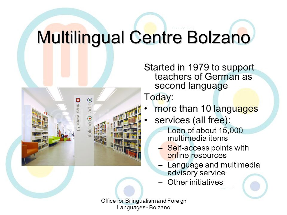 Office for Bilingualism and Foreign Languages - Bolzano Multilingual Centre Bolzano Started in 1979 to support teachers of German as second language Today: more than 10 languages services (all free): –Loan of about 15,000 multimedia items –Self-access points with online resources –Language and multimedia advisory service –Other initiatives