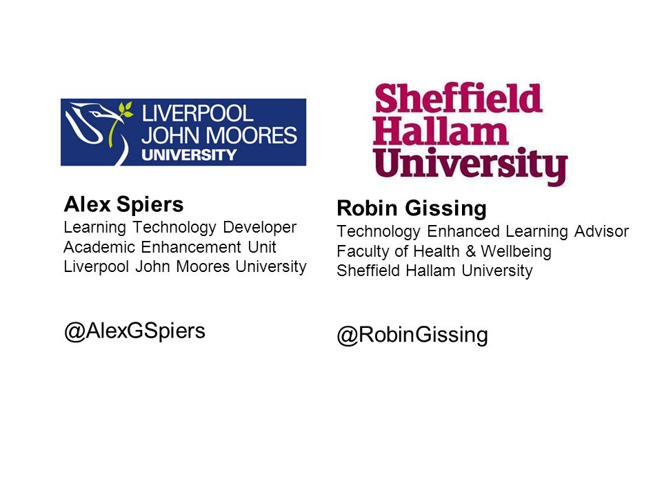 Robin Gissing Technology Enhanced Learning Advisor Faculty of Health & Wellbeing Sheffield Hallam University @RobinGissing Alex Spiers Learning Technology Developer Academic Enhancement Unit Liverpool John Moores University @AlexGSpiers