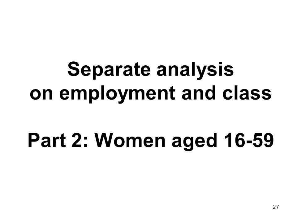 27 Separate analysis on employment and class Part 2: Women aged 16-59