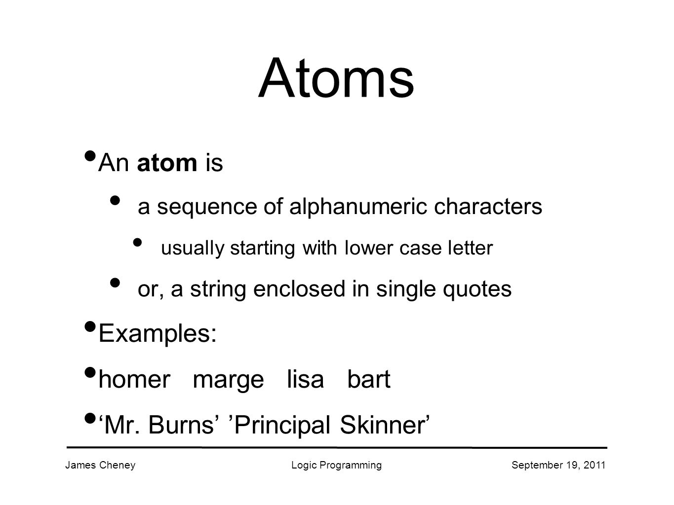 James CheneyLogic ProgrammingSeptember 19, 2011 Atoms An atom is a sequence of alphanumeric characters usually starting with lower case letter or, a string enclosed in single quotes Examples: homer marge lisa bart 'Mr.