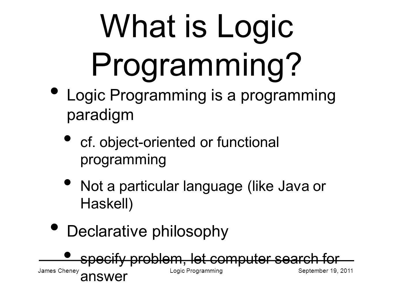 James CheneyLogic ProgrammingSeptember 19, 2011 What is Logic Programming.