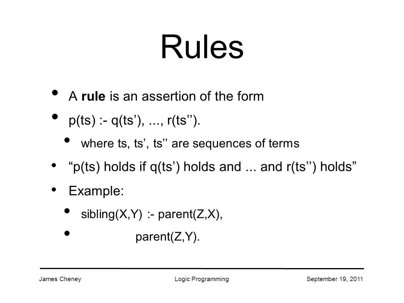 James CheneyLogic ProgrammingSeptember 19, 2011 Rules A rule is an assertion of the form p(ts) :- q(ts'),..., r(ts'').