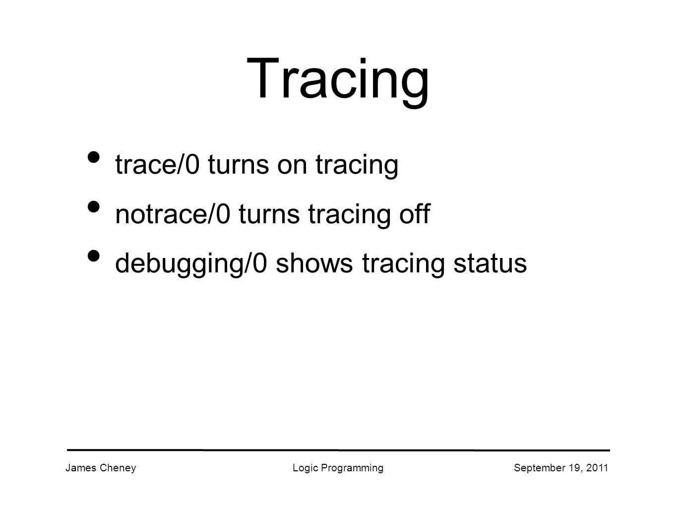 James CheneyLogic ProgrammingSeptember 19, 2011 Tracing trace/0 turns on tracing notrace/0 turns tracing off debugging/0 shows tracing status