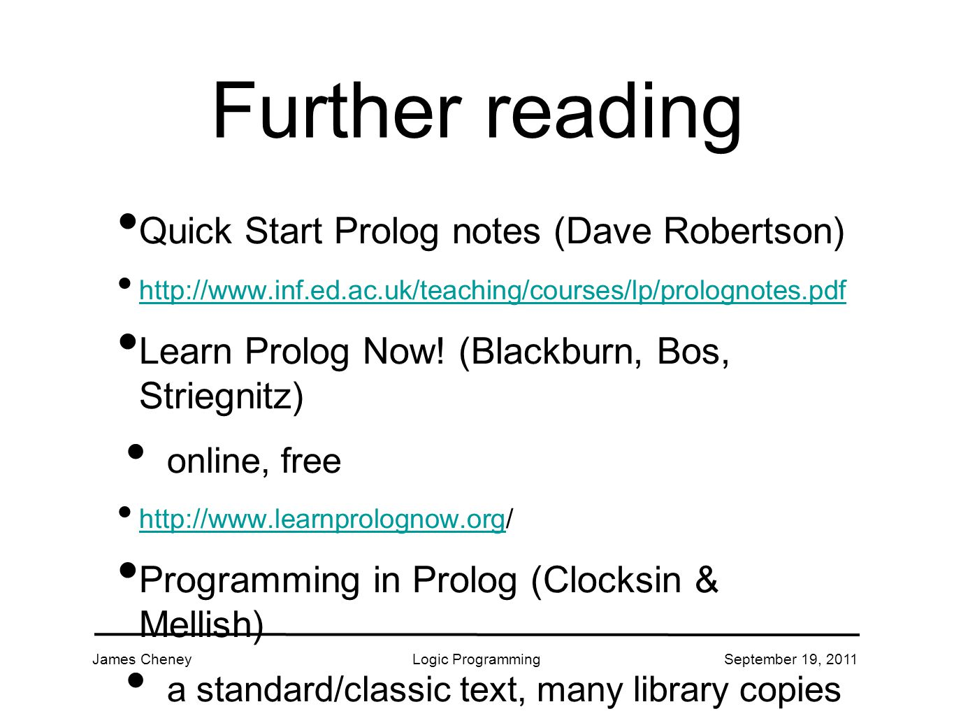 James CheneyLogic ProgrammingSeptember 19, 2011 Further reading Quick Start Prolog notes (Dave Robertson) http://www.inf.ed.ac.uk/teaching/courses/lp/prolognotes.pdf Learn Prolog Now.
