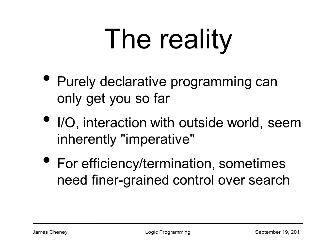 James CheneyLogic ProgrammingSeptember 19, 2011 The reality Purely declarative programming can only get you so far I/O, interaction with outside world, seem inherently imperative For efficiency/termination, sometimes need finer-grained control over search