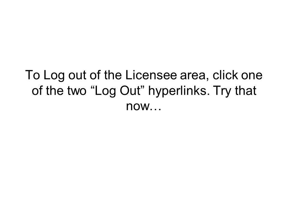 To Log out of the Licensee area, click one of the two Log Out hyperlinks. Try that now…