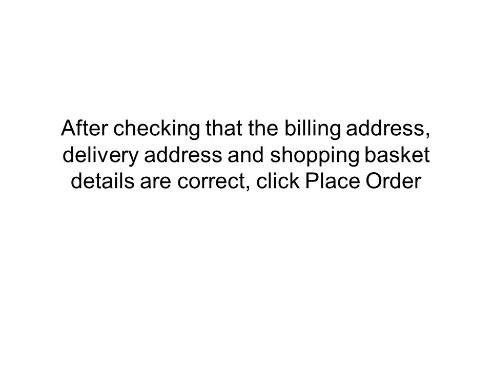 After checking that the billing address, delivery address and shopping basket details are correct, click Place Order