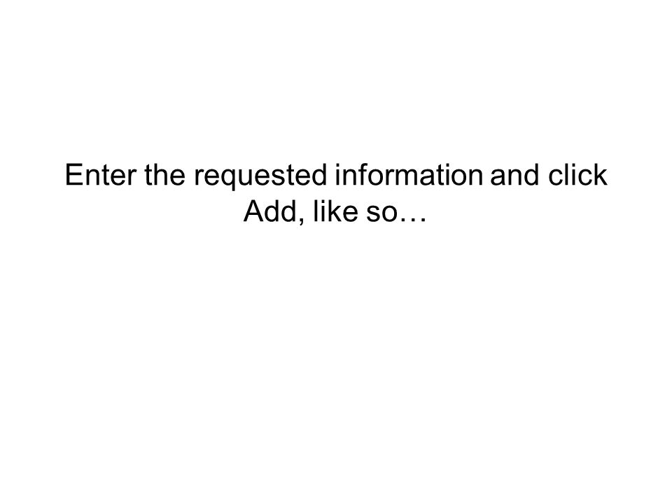 Enter the requested information and click Add, like so…