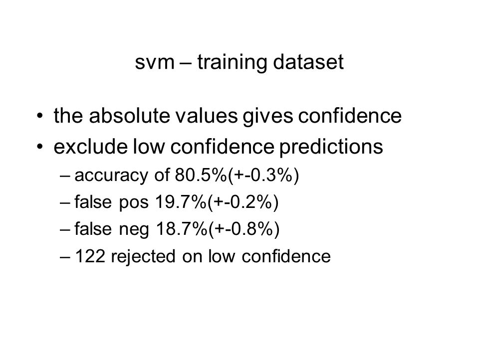 svm – training dataset the absolute values gives confidence exclude low confidence predictions –accuracy of 80.5%(+-0.3%) –false pos 19.7%(+-0.2%) –false neg 18.7%(+-0.8%) –122 rejected on low confidence