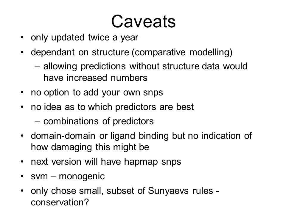 Caveats only updated twice a year dependant on structure (comparative modelling) –allowing predictions without structure data would have increased numbers no option to add your own snps no idea as to which predictors are best –combinations of predictors domain-domain or ligand binding but no indication of how damaging this might be next version will have hapmap snps svm – monogenic only chose small, subset of Sunyaevs rules - conservation