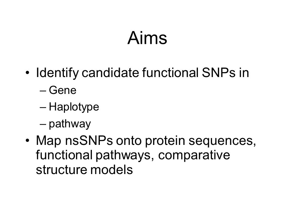 Aims Identify candidate functional SNPs in –Gene –Haplotype –pathway Map nsSNPs onto protein sequences, functional pathways, comparative structure models