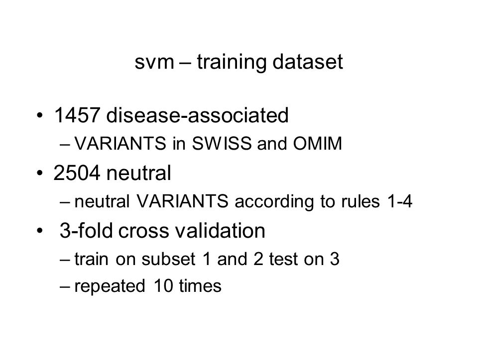svm – training dataset 1457 disease-associated –VARIANTS in SWISS and OMIM 2504 neutral –neutral VARIANTS according to rules 1-4 3-fold cross validation –train on subset 1 and 2 test on 3 –repeated 10 times