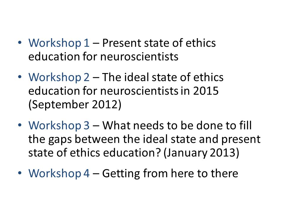 Workshop 1 – Present state of ethics education for neuroscientists Workshop 2 – The ideal state of ethics education for neuroscientists in 2015 (September 2012) Workshop 3 – What needs to be done to fill the gaps between the ideal state and present state of ethics education.