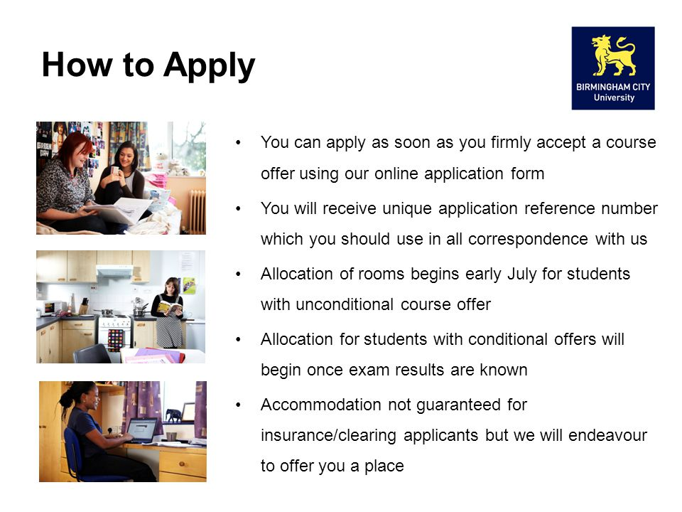 How to Apply You can apply as soon as you firmly accept a course offer using our online application form You will receive unique application reference number which you should use in all correspondence with us Allocation of rooms begins early July for students with unconditional course offer Allocation for students with conditional offers will begin once exam results are known Accommodation not guaranteed for insurance/clearing applicants but we will endeavour to offer you a place