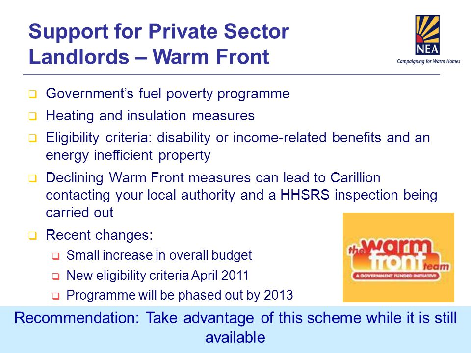 Support for Private Sector Landlords – Warm Front  Government's fuel poverty programme  Heating and insulation measures  Eligibility criteria: disability or income-related benefits and an energy inefficient property  Declining Warm Front measures can lead to Carillion contacting your local authority and a HHSRS inspection being carried out  Recent changes:  Small increase in overall budget  New eligibility criteria April 2011  Programme will be phased out by 2013 Recommendation: Take advantage of this scheme while it is still available