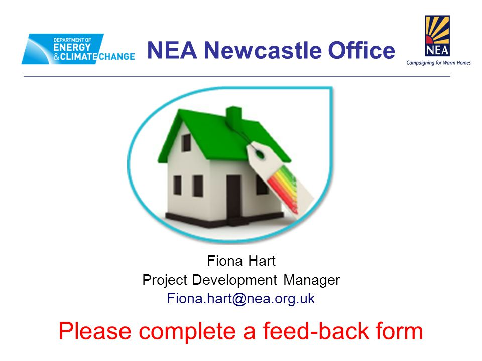 NEA Newcastle Office Fiona Hart Project Development Manager Fiona.hart@nea.org.uk Please complete a feed-back form