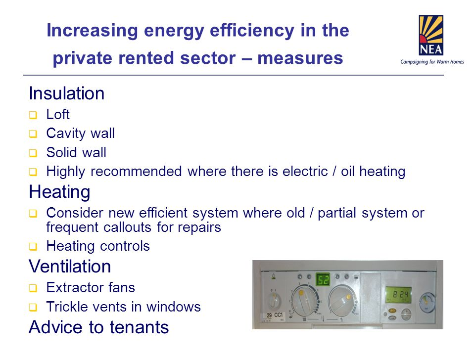 Increasing energy efficiency in the private rented sector – measures Insulation  Loft  Cavity wall  Solid wall  Highly recommended where there is electric / oil heating Heating  Consider new efficient system where old / partial system or frequent callouts for repairs  Heating controls Ventilation  Extractor fans  Trickle vents in windows Advice to tenants
