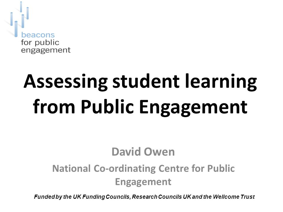 Assessing student learning from Public Engagement David Owen National Co-ordinating Centre for Public Engagement Funded by the UK Funding Councils, Research Councils UK and the Wellcome Trust