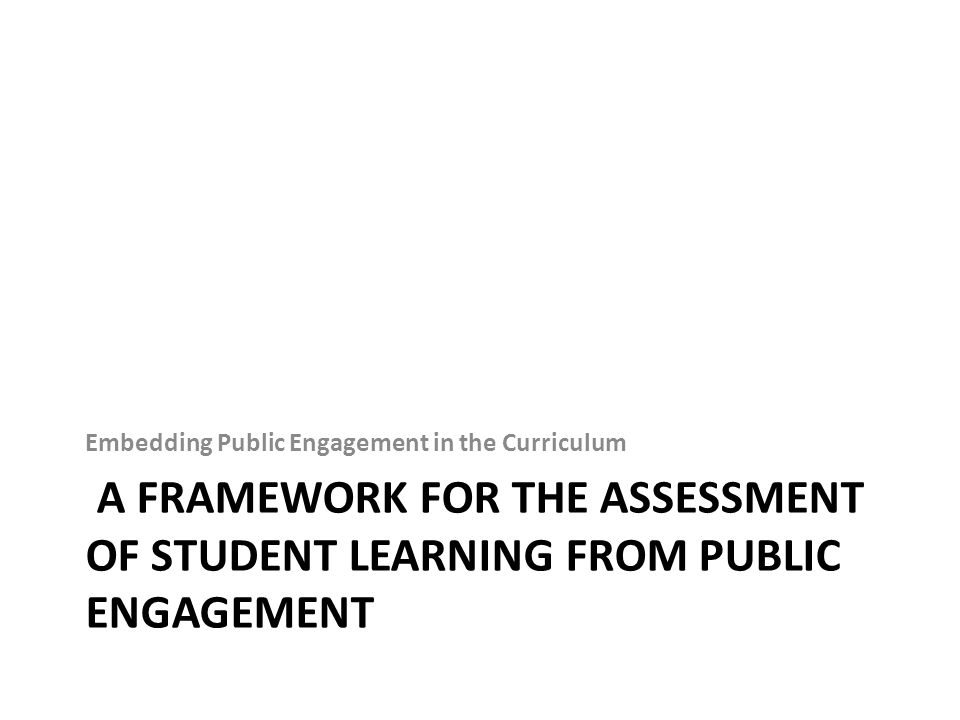 A FRAMEWORK FOR THE ASSESSMENT OF STUDENT LEARNING FROM PUBLIC ENGAGEMENT Embedding Public Engagement in the Curriculum