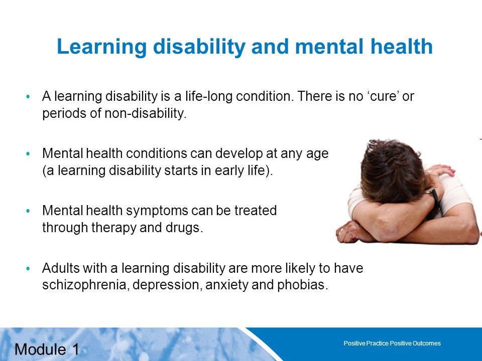 Positive Practice Positive Outcomes Learning disability and mental health Positive Practice Positive Outcomes A learning disability is a life-long condition.