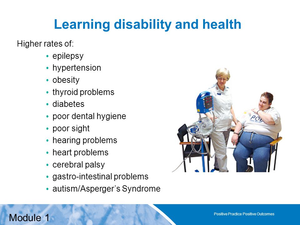 Positive Practice Positive Outcomes Learning disability and health Positive Practice Positive Outcomes Higher rates of: epilepsy hypertension obesity thyroid problems diabetes poor dental hygiene poor sight hearing problems heart problems cerebral palsy gastro-intestinal problems autism/Asperger's Syndrome Module 1