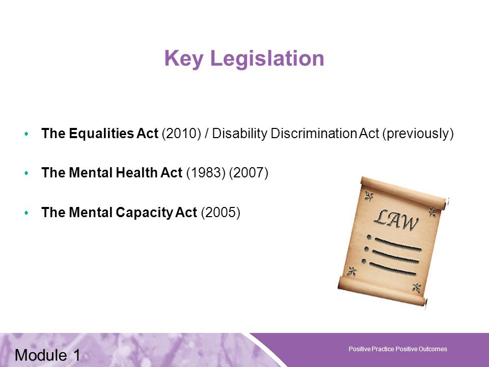 Positive Practice Positive Outcomes Key Legislation The Equalities Act (2010) / Disability Discrimination Act (previously) The Mental Health Act (1983) (2007) The Mental Capacity Act (2005) Positive Practice Positive Outcomes Module 1