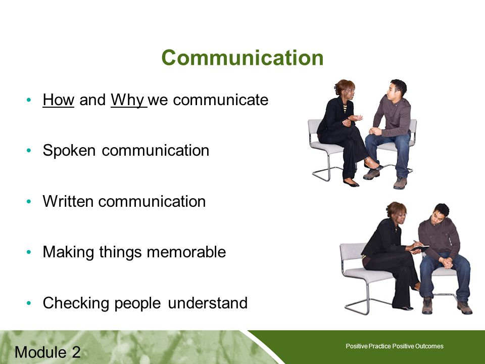 Positive Practice Positive Outcomes Communication How and Why we communicate Spoken communication Written communication Making things memorable Checking people understand Positive Practice Positive Outcomes Module 2