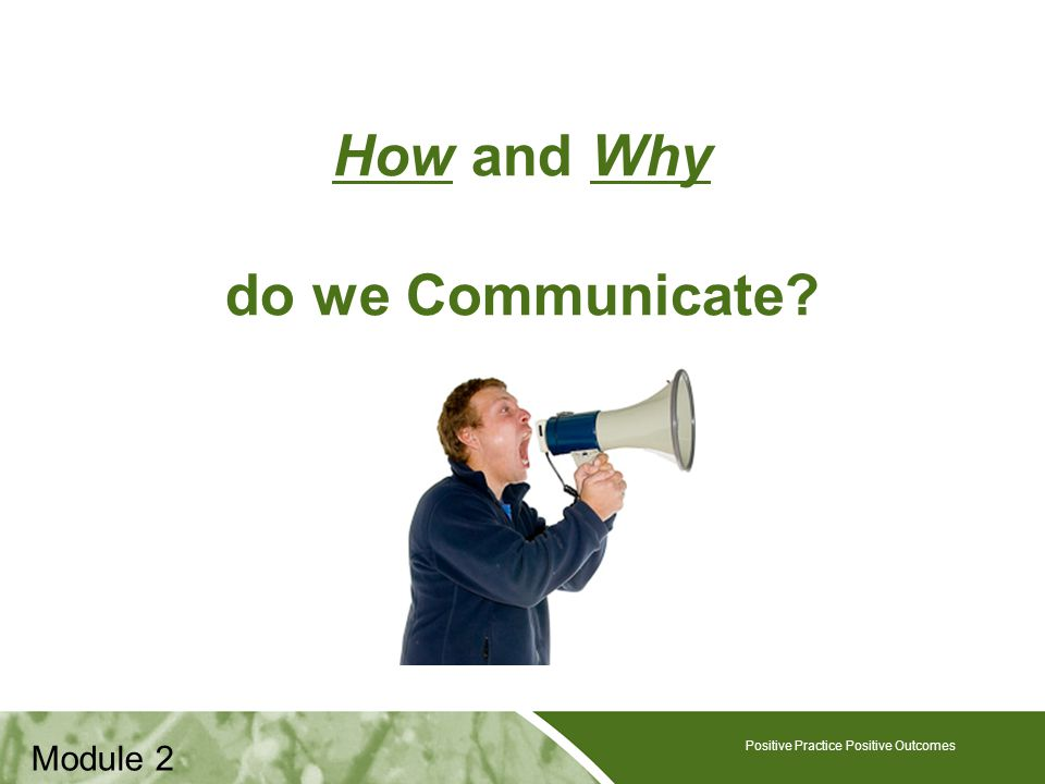 Positive Practice Positive Outcomes How and Why do we Communicate.